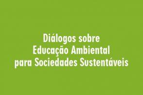 """""""Diálogos sobre Educação Ambiental para Sociedades Sustentáveis – conflitos, saberes e ideias de futuro"""""""
